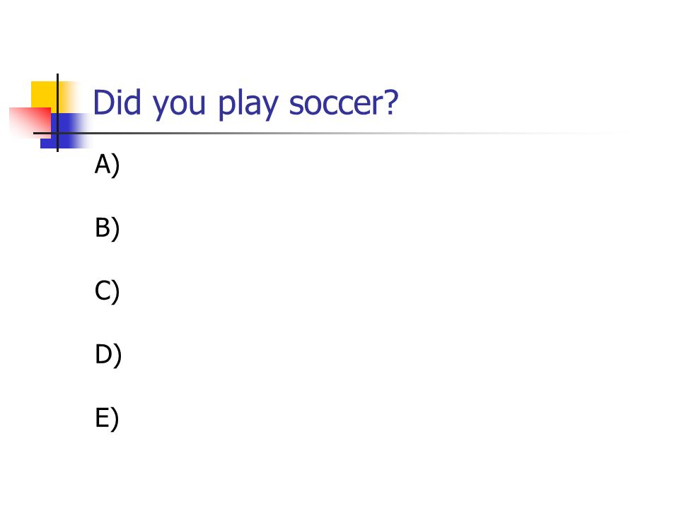 Did you play soccer A) B) C) D) E)