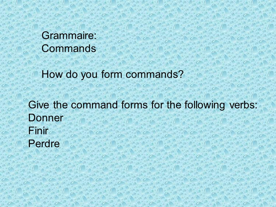 Grammaire: Commands. How do you form commands Give the command forms for the following verbs: Donner.
