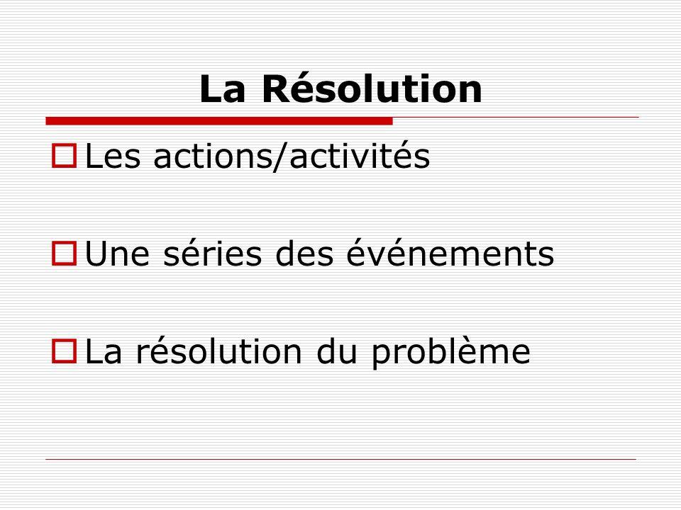 La Résolution Les actions/activités Une séries des événements
