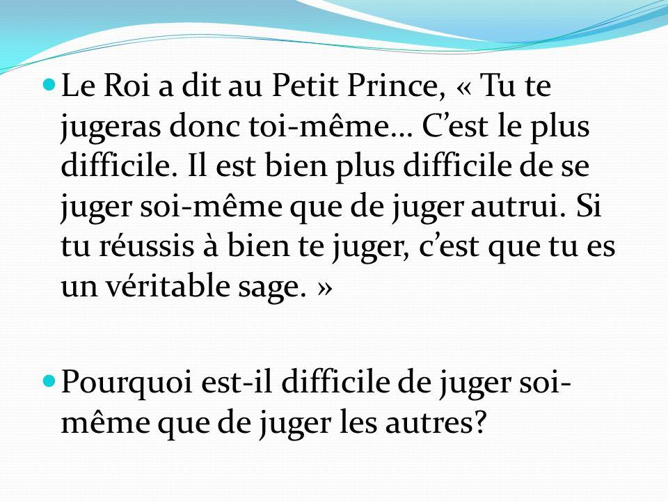 Le Roi a dit au Petit Prince, « Tu te jugeras donc toi-même… C'est le plus difficile. Il est bien plus difficile de se juger soi-même que de juger autrui. Si tu réussis à bien te juger, c'est que tu es un véritable sage. »