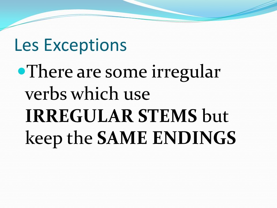 Les Exceptions There are some irregular verbs which use IRREGULAR STEMS but keep the SAME ENDINGS