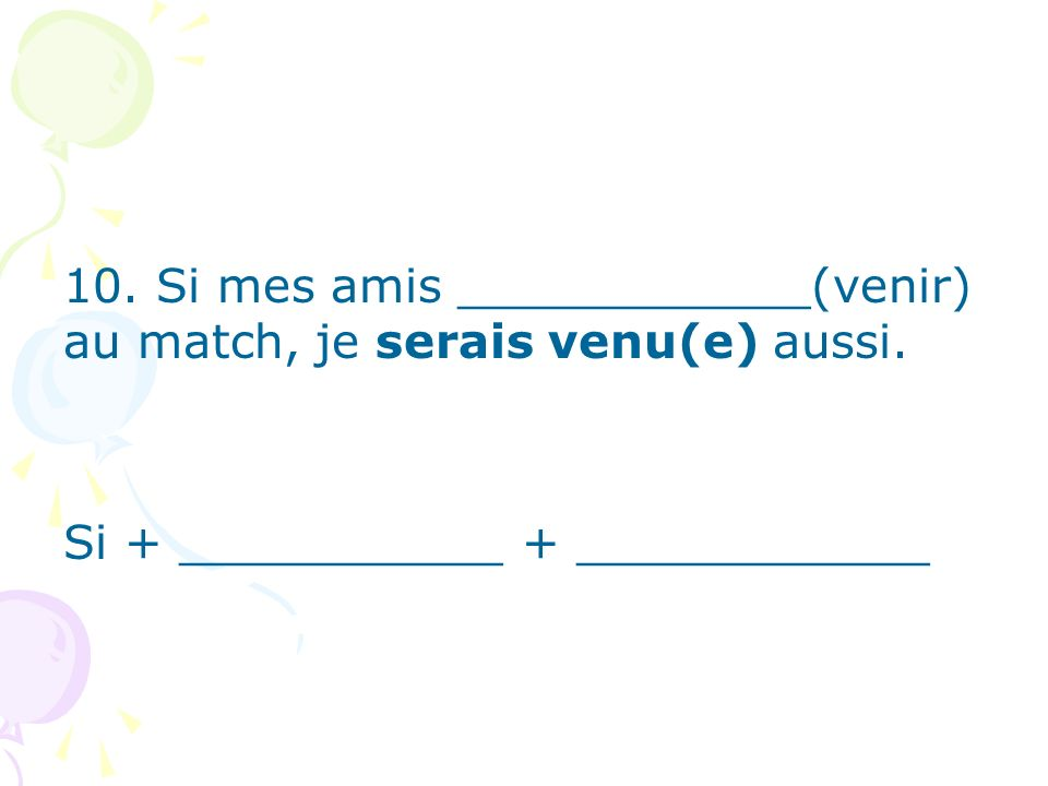 10. Si mes amis ____________(venir) au match, je serais venu(e) aussi