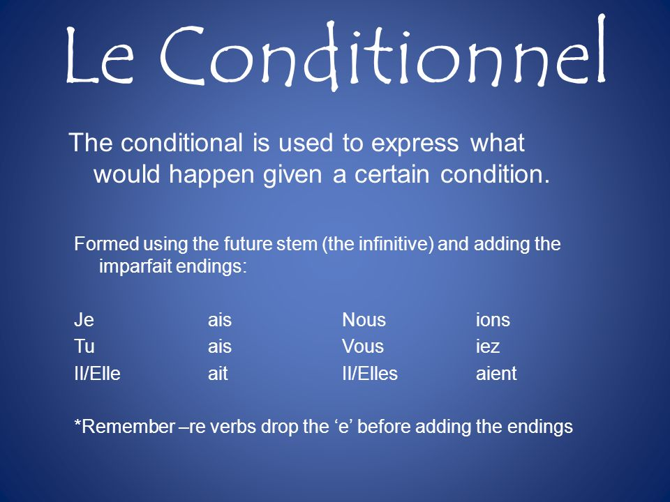 Le Conditionnel The conditional is used to express what would happen given a certain condition.