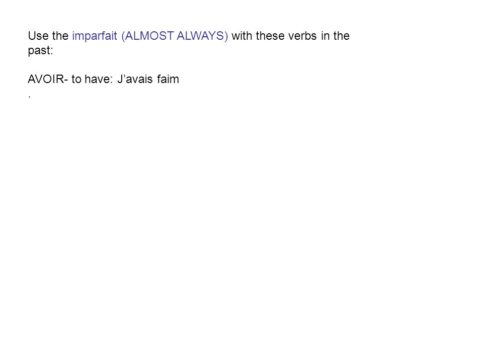 Use the imparfait (ALMOST ALWAYS) with these verbs in the past: AVOIR- to have: J'avais faim .