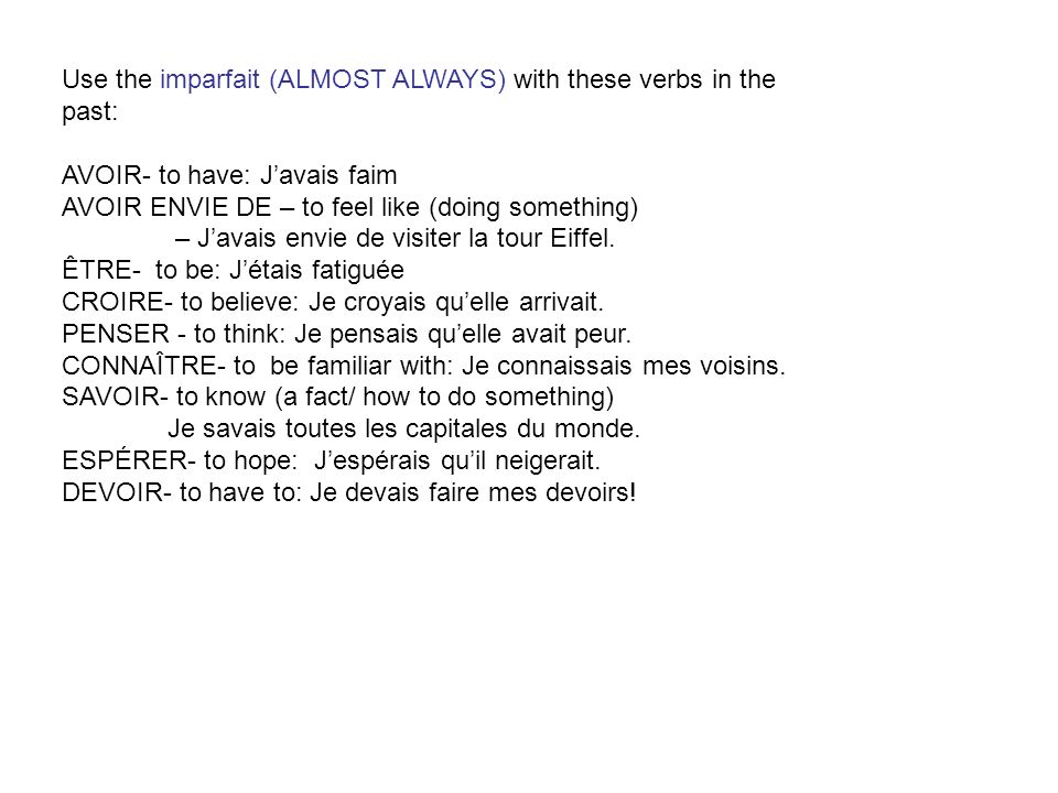Use the imparfait (ALMOST ALWAYS) with these verbs in the past: AVOIR- to have: J'avais faim. AVOIR ENVIE DE – to feel like (doing something)
