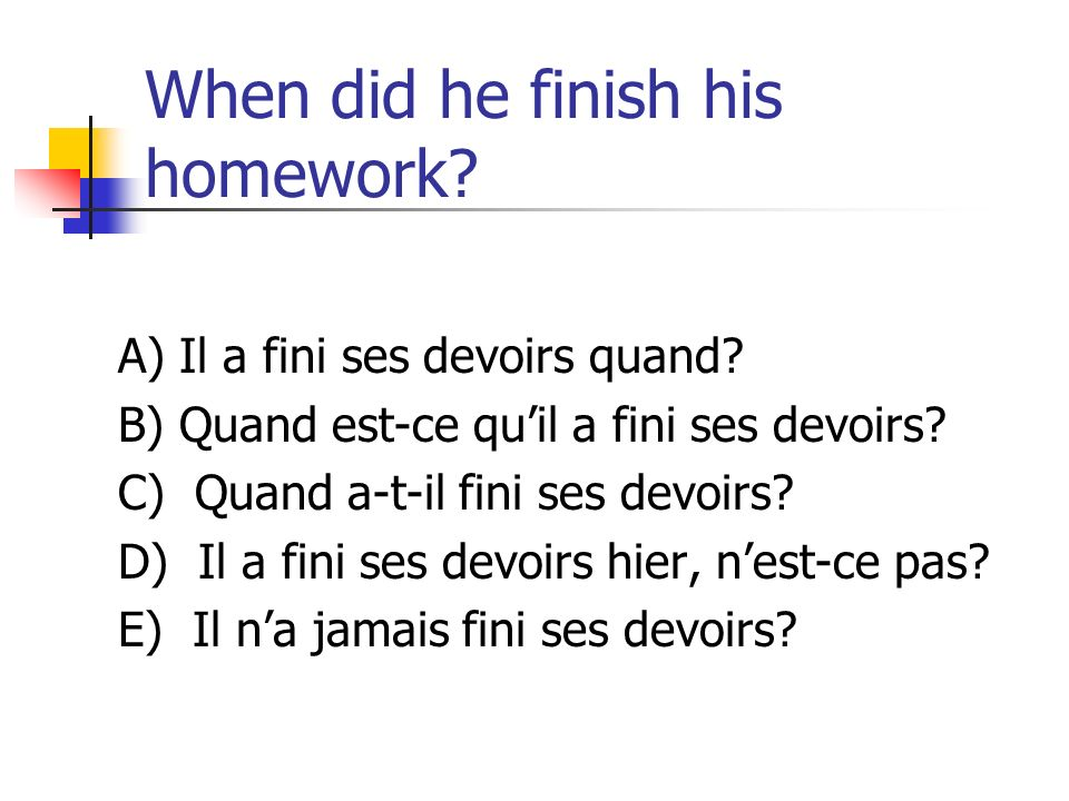 When did he finish his homework
