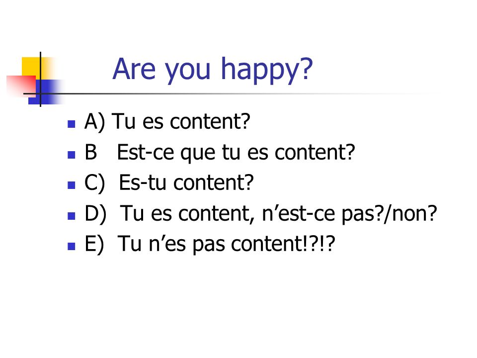 Are you happy A) Tu es content B Est-ce que tu es content
