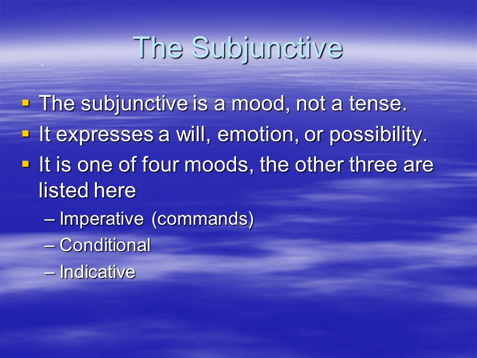 The Subjunctive The subjunctive is a mood, not a tense.