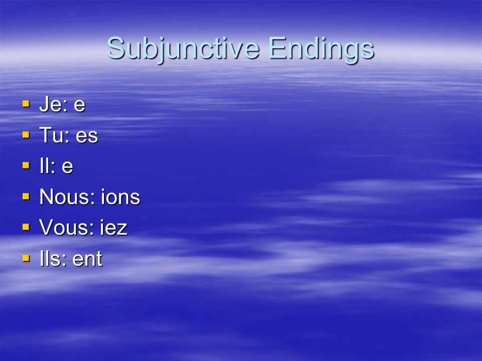 Subjunctive Endings Je: e Tu: es Il: e Nous: ions Vous: iez Ils: ent