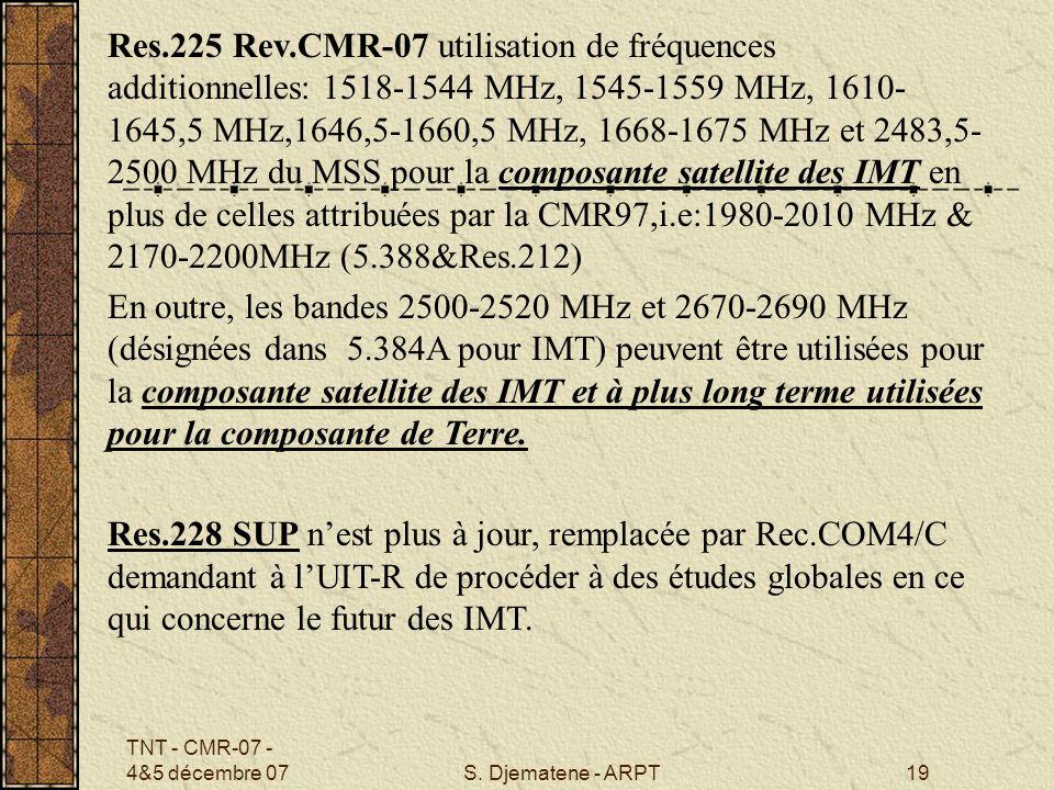 Res.225 Rev.CMR-07 utilisation de fréquences additionnelles: 1518-1544 MHz, 1545-1559 MHz, 1610-1645,5 MHz,1646,5-1660,5 MHz, 1668-1675 MHz et 2483,5-2500 MHz du MSS pour la composante satellite des IMT en plus de celles attribuées par la CMR97,i.e:1980-2010 MHz & 2170-2200MHz (5.388&Res.212)