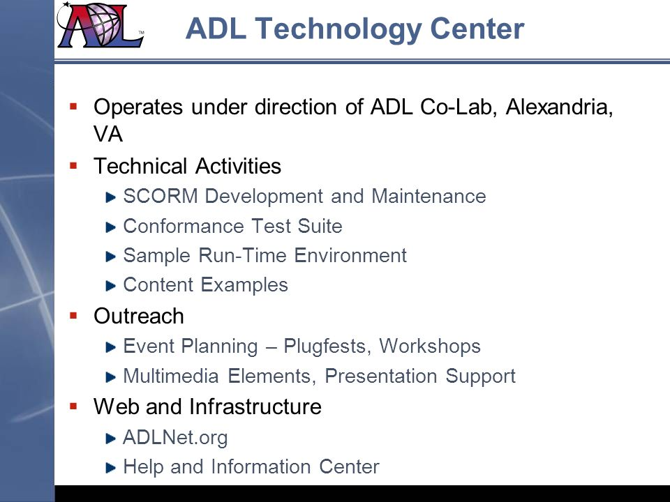ADL Technology Center Operates under direction of ADL Co-Lab, Alexandria, VA. Technical Activities.
