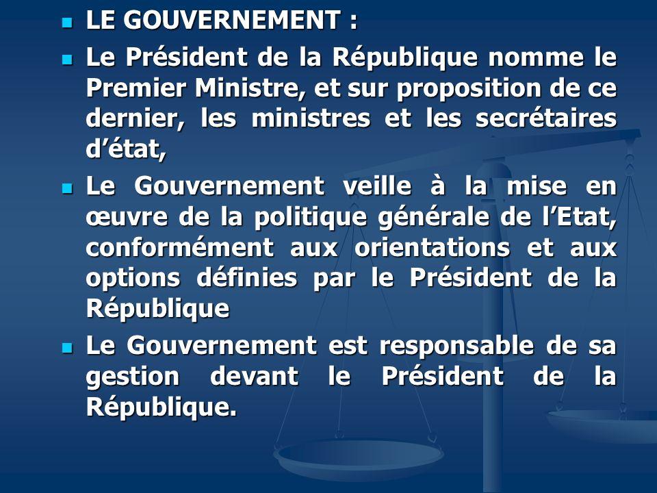 LE GOUVERNEMENT : Le Président de la République nomme le Premier Ministre, et sur proposition de ce dernier, les ministres et les secrétaires d'état,