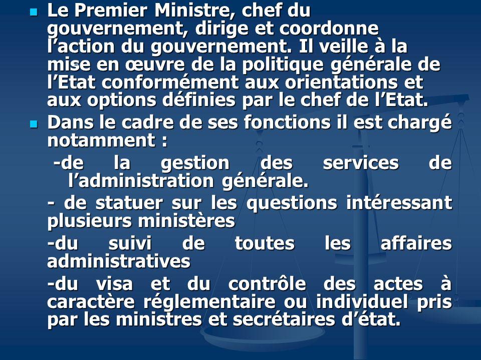 Le Premier Ministre, chef du gouvernement, dirige et coordonne l'action du gouvernement. Il veille à la mise en œuvre de la politique générale de l'Etat conformément aux orientations et aux options définies par le chef de l'Etat.