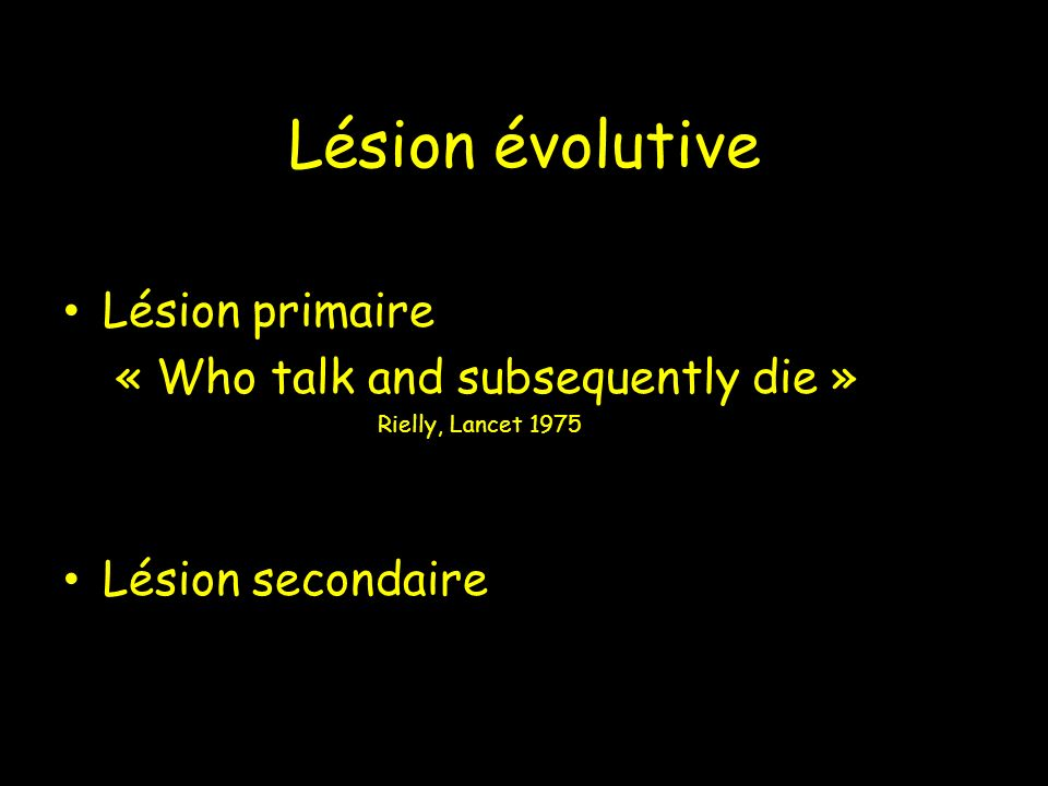 Lésion évolutive Lésion primaire « Who talk and subsequently die »