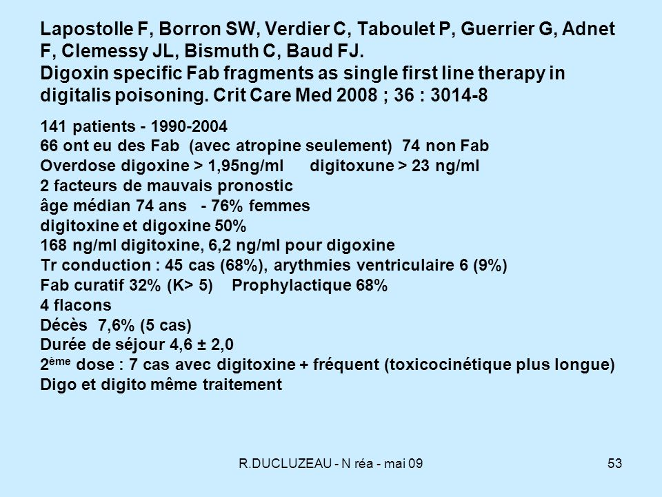 Lapostolle F, Borron SW, Verdier C, Taboulet P, Guerrier G, Adnet F, Clemessy JL, Bismuth C, Baud FJ. Digoxin specific Fab fragments as single first line therapy in digitalis poisoning. Crit Care Med 2008 ; 36 : 3014-8