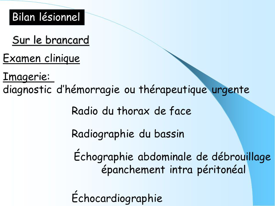 Bilan lésionnel Sur le brancard. Examen clinique. Imagerie: diagnostic d'hémorragie ou thérapeutique urgente.