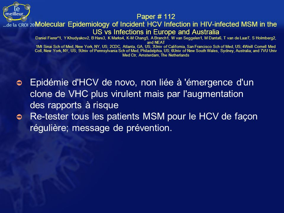 Paper # 112 Molecular Epidemiology of Incident HCV Infection in HIV-infected MSM in the US vs Infections in Europe and Australia Daniel Fierer*1, Y Khudyakov2, B Hare3, K Marks4, K-M Chang5, A Branch1, W van Seggelen1, M Danta6, T van de Laar7, S Holmberg2, and NEAT 1Mt Sinai Sch of Med, New York, NY, US; 2CDC, Atlanta, GA, US; 3Univ of California, San Francisco Sch of Med, US; 4Weill Cornell Med Coll, New York, NY, US; 5Univ of Pennsylvania Sch of Med, Philadelphia, US; 6Univ of New South Wales, Sydney, Australia; and 7VU Univ Med Ctr, Amsterdam, The Netherlands