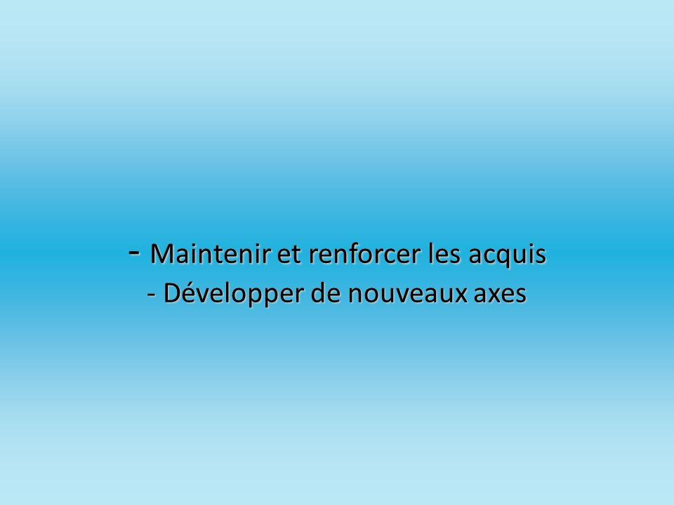 - Maintenir et renforcer les acquis - Développer de nouveaux axes