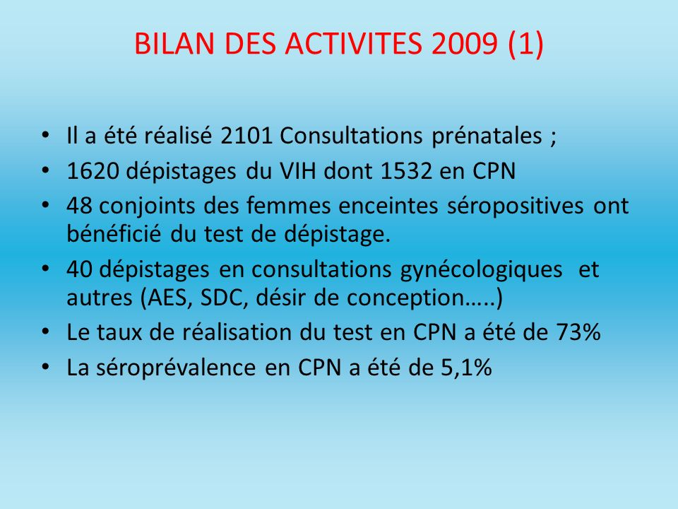 BILAN DES ACTIVITES 2009 (1) Il a été réalisé 2101 Consultations prénatales ; 1620 dépistages du VIH dont 1532 en CPN.