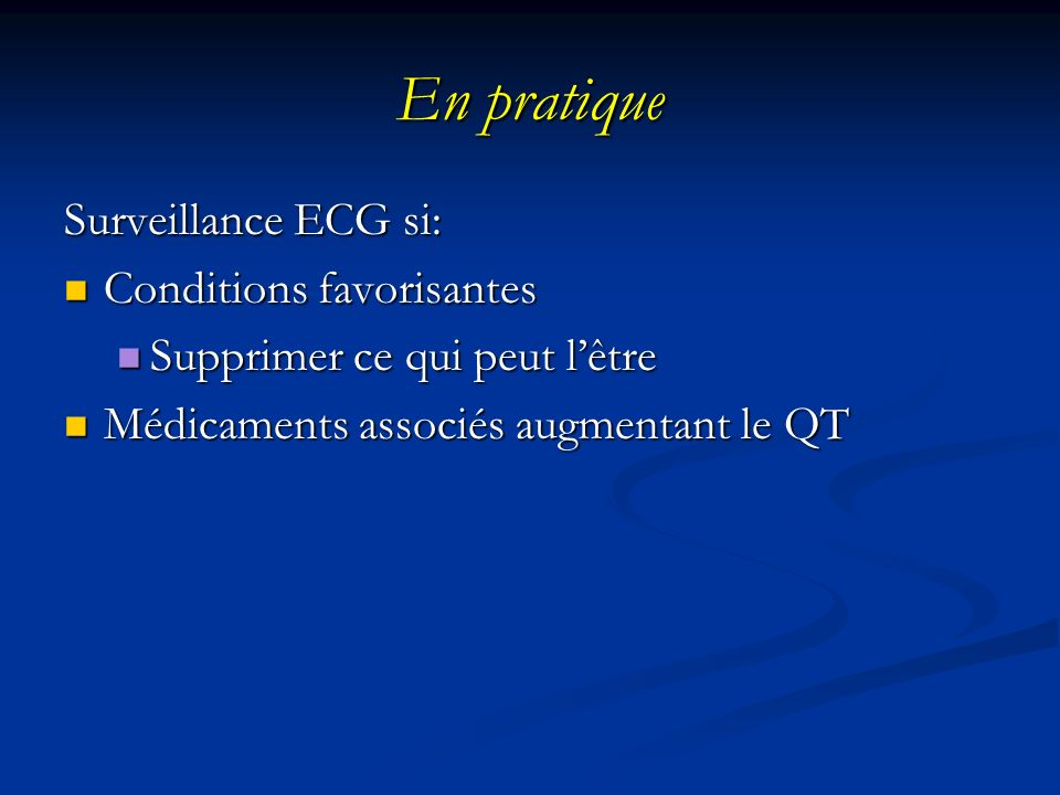 En pratique Surveillance ECG si: Conditions favorisantes