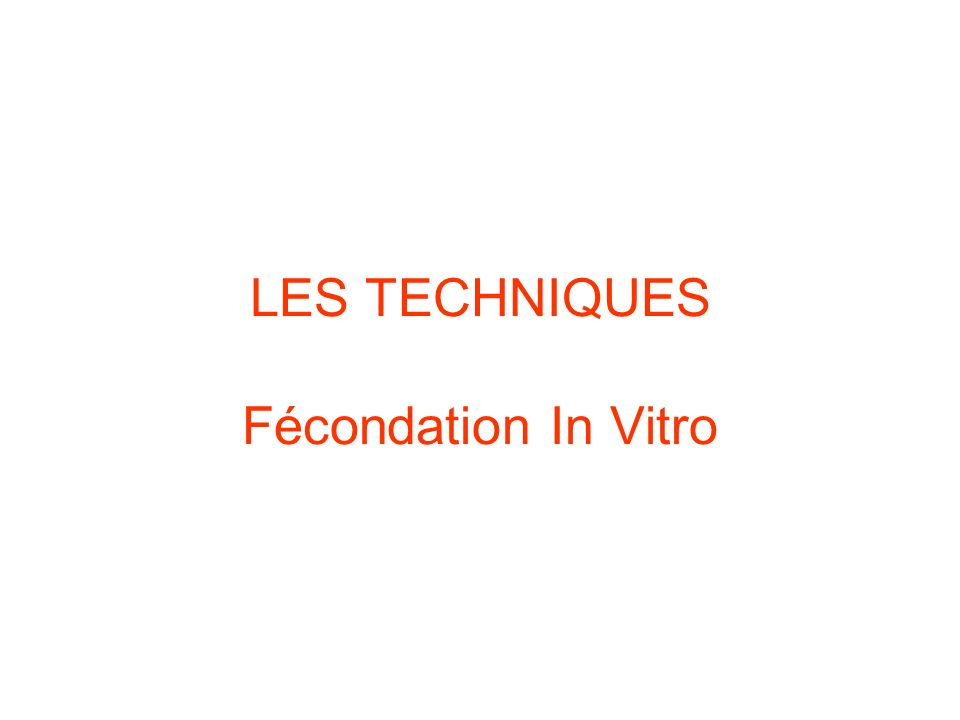 LES TECHNIQUES Fécondation In Vitro
