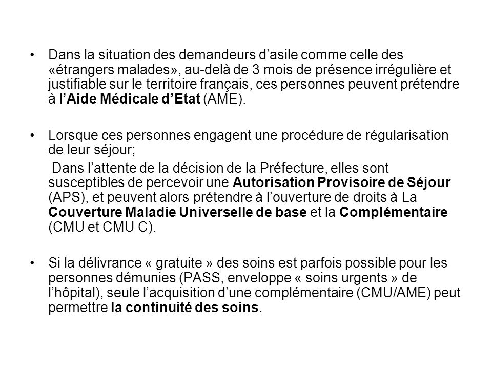 Dans la situation des demandeurs d'asile comme celle des «étrangers malades», au-delà de 3 mois de présence irrégulière et justifiable sur le territoire français, ces personnes peuvent prétendre à l'Aide Médicale d'Etat (AME).