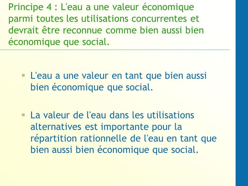 Principe 4 : L eau a une valeur économique parmi toutes les utilisations concurrentes et devrait être reconnue comme bien aussi bien économique que social.