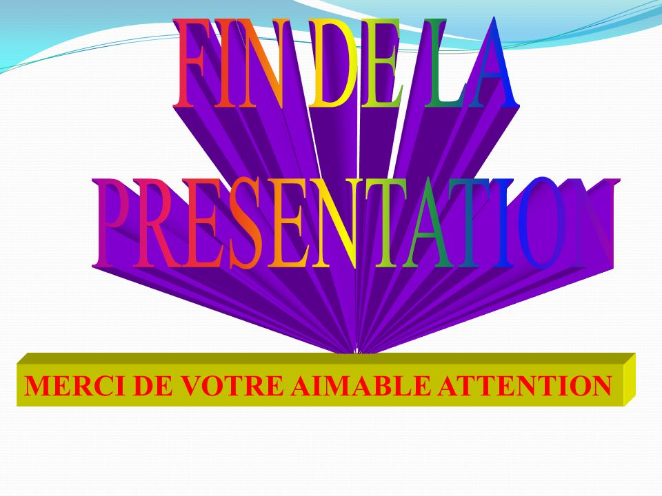 FIN DE LA PRESENTATION MERCI DE VOTRE AIMABLE ATTENTION