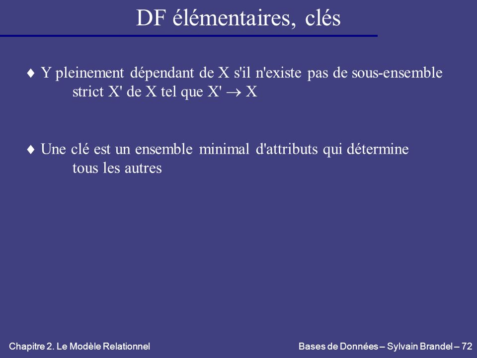 DF élémentaires, clés Y pleinement dépendant de X s il n existe pas de sous-ensemble. strict X de X tel que X  X.