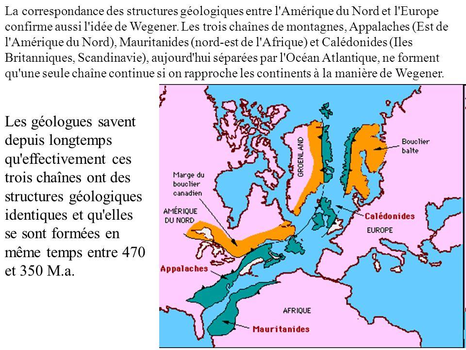 La correspondance des structures géologiques entre l Amérique du Nord et l Europe confirme aussi l idée de Wegener. Les trois chaînes de montagnes, Appalaches (Est de l Amérique du Nord), Mauritanides (nord-est de l Afrique) et Calédonides (Iles Britanniques, Scandinavie), aujourd hui séparées par l Océan Atlantique, ne forment qu une seule chaîne continue si on rapproche les continents à la manière de Wegener.