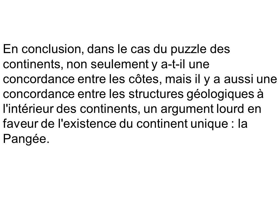 En conclusion, dans le cas du puzzle des continents, non seulement y a-t-il une concordance entre les côtes, mais il y a aussi une concordance entre les structures géologiques à l intérieur des continents, un argument lourd en faveur de l existence du continent unique : la Pangée.