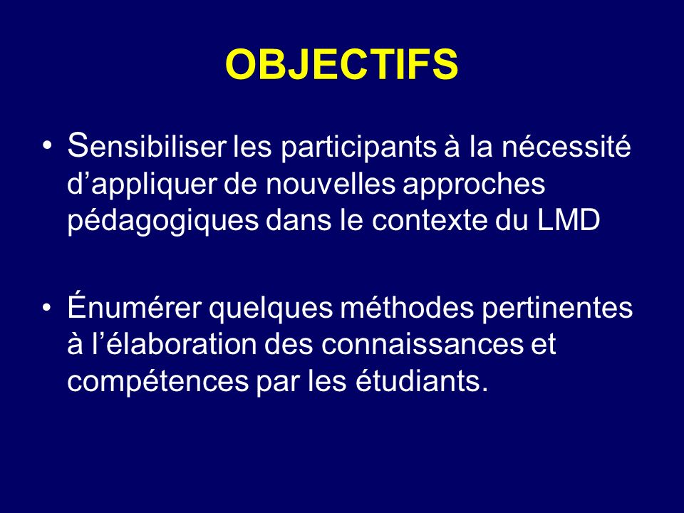 OBJECTIFS Sensibiliser les participants à la nécessité d'appliquer de nouvelles approches pédagogiques dans le contexte du LMD.