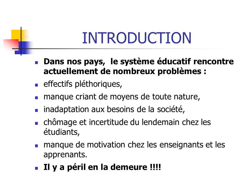 INTRODUCTION Dans nos pays, le système éducatif rencontre actuellement de nombreux problèmes : effectifs pléthoriques,