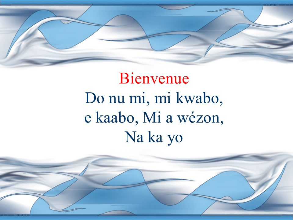 Bienvenue Do nu mi, mi kwabo, e kaabo, Mi a wézon, Na ka yo