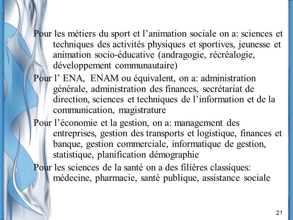 Pour les métiers du sport et l'animation sociale on a: sciences et techniques des activités physiques et sportives, jeunesse et animation socio-éducative (andragogie, récréalogie, développement communautaire)