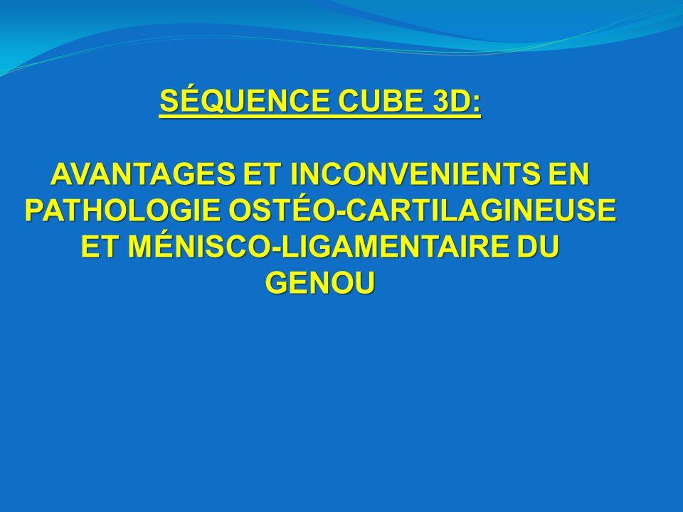 SÉQUENCE CUBE 3D: AVANTAGES ET INCONVENIENTS EN PATHOLOGIE OSTÉO-CARTILAGINEUSE ET MÉNISCO-LIGAMENTAIRE DU GENOU.