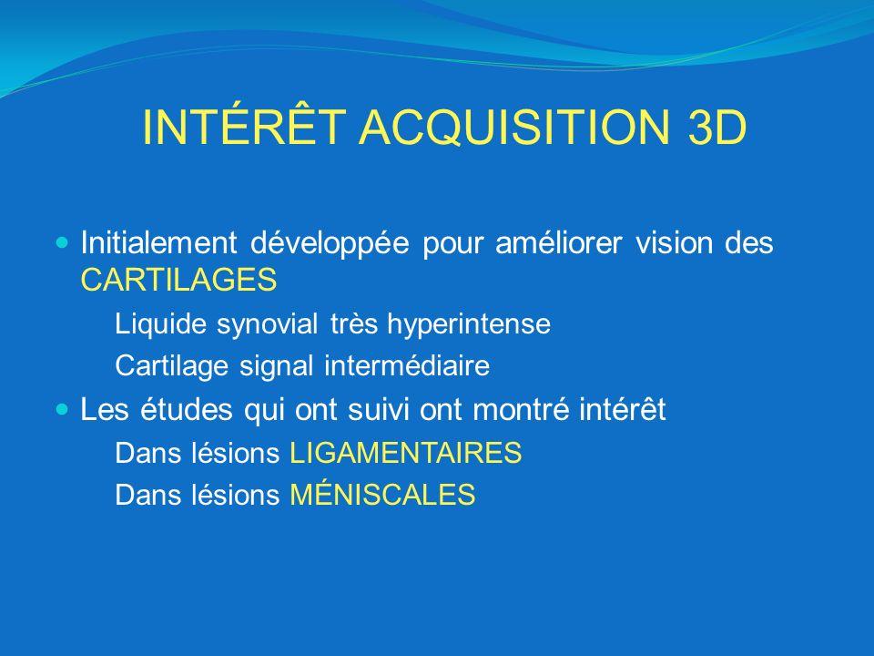 INTÉRÊT ACQUISITION 3D Initialement développée pour améliorer vision des CARTILAGES. Liquide synovial très hyperintense.