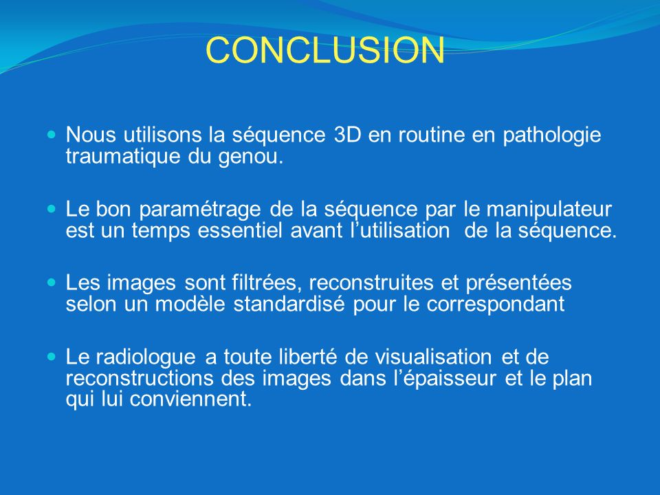 CONCLUSION Nous utilisons la séquence 3D en routine en pathologie traumatique du genou.