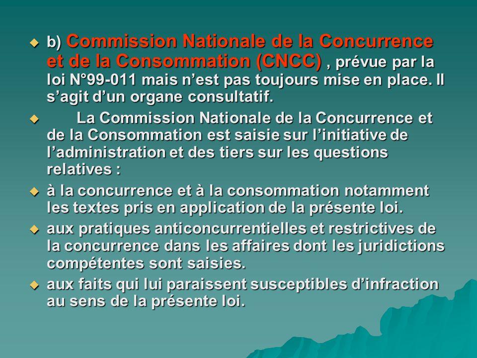 b) Commission Nationale de la Concurrence et de la Consommation (CNCC) , prévue par la loi N°99-011 mais n'est pas toujours mise en place. Il s'agit d'un organe consultatif.