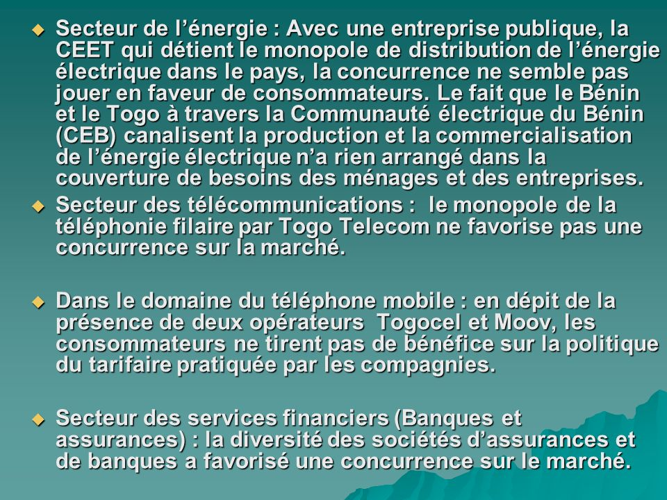 Secteur de l'énergie : Avec une entreprise publique, la CEET qui détient le monopole de distribution de l'énergie électrique dans le pays, la concurrence ne semble pas jouer en faveur de consommateurs. Le fait que le Bénin et le Togo à travers la Communauté électrique du Bénin (CEB) canalisent la production et la commercialisation de l'énergie électrique n'a rien arrangé dans la couverture de besoins des ménages et des entreprises.