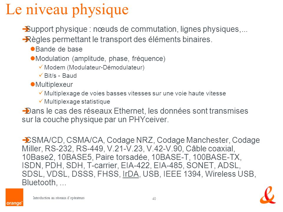 Le niveau physique Support physique : nœuds de commutation, lignes physiques,... Règles permettant le transport des éléments binaires.