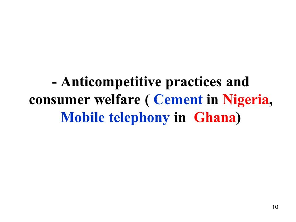 - Anticompetitive practices and consumer welfare ( Cement in Nigeria, Mobile telephony in Ghana)