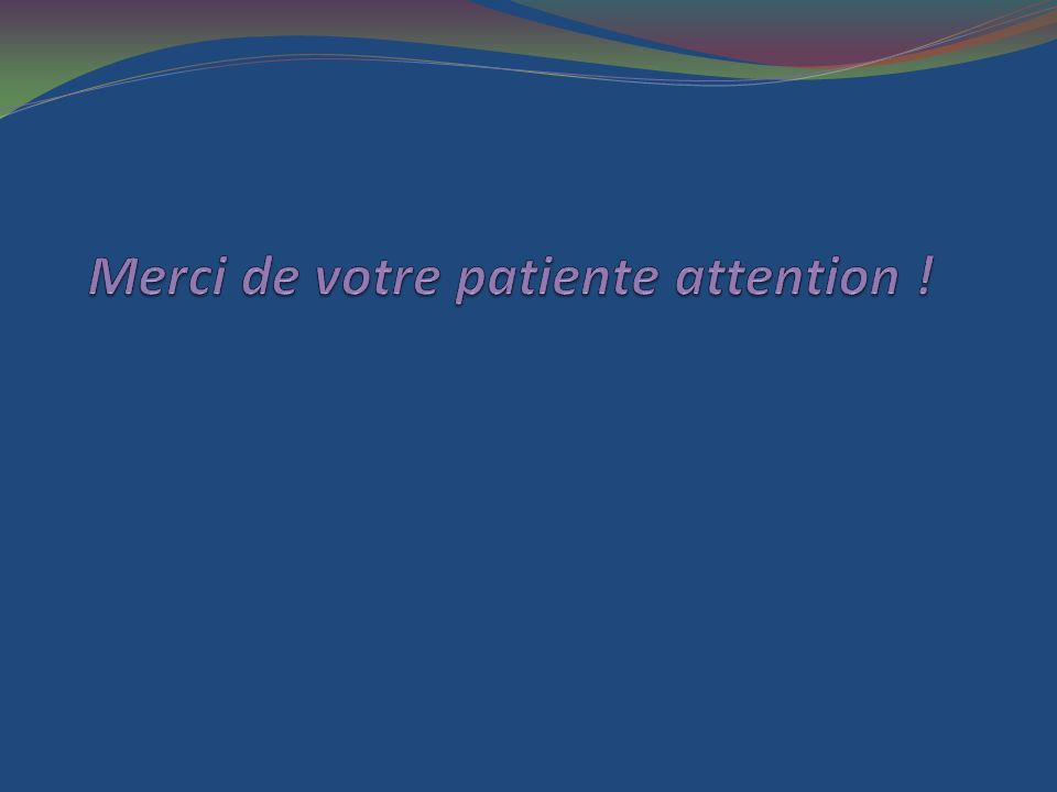 Merci de votre patiente attention !