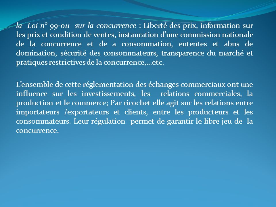 la Loi n° 99-011 sur la concurrence : Liberté des prix, information sur les prix et condition de ventes, instauration d'une commission nationale de la concurrence et de a consommation, ententes et abus de domination, sécurité des consommateurs, transparence du marché et pratiques restrictives de la concurrence,…etc.