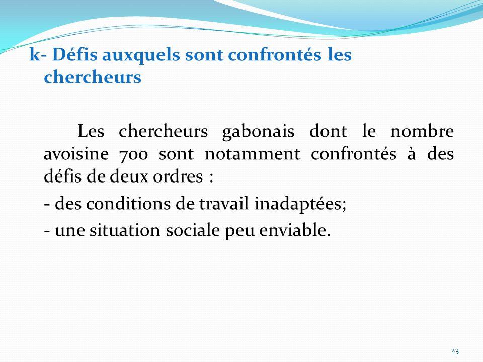 k- Défis auxquels sont confrontés les chercheurs Les chercheurs gabonais dont le nombre avoisine 700 sont notamment confrontés à des défis de deux ordres : - des conditions de travail inadaptées; - une situation sociale peu enviable.