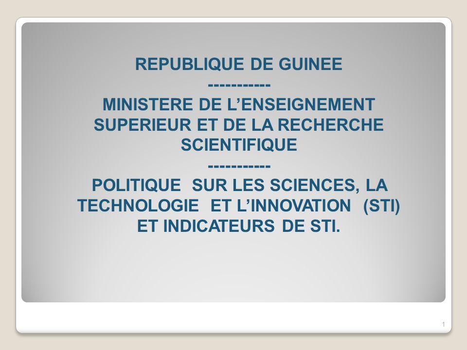 REPUBLIQUE DE GUINEE ----------- MINISTERE DE L'ENSEIGNEMENT SUPERIEUR ET DE LA RECHERCHE SCIENTIFIQUE ----------- POLITIQUE SUR LES SCIENCES, LA TECHNOLOGIE ET L'INNOVATION (STI) ET INDICATEURS DE STI.