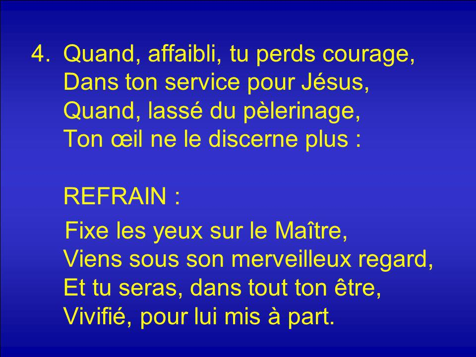 Quand, affaibli, tu perds courage, Dans ton service pour Jésus, Quand, lassé du pèlerinage, Ton œil ne le discerne plus : REFRAIN :