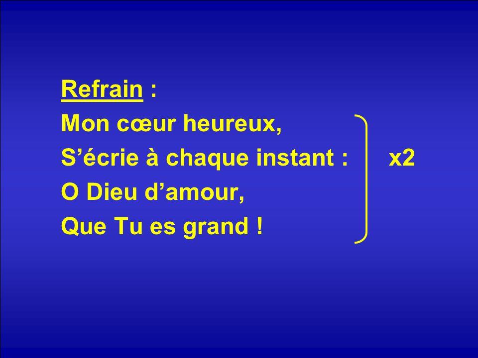 Refrain : Mon cœur heureux, S'écrie à chaque instant : x2 O Dieu d'amour, Que Tu es grand !