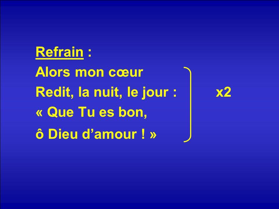 Refrain : Alors mon cœur Redit, la nuit, le jour : x2 « Que Tu es bon, ô Dieu d'amour ! »