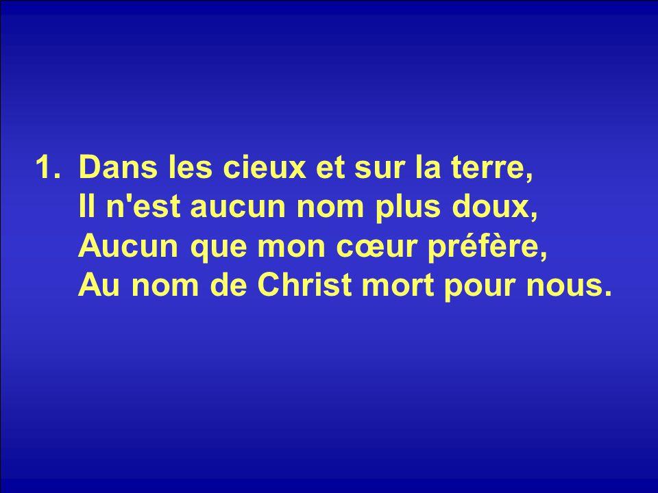 Dans les cieux et sur la terre, Il n est aucun nom plus doux, Aucun que mon cœur préfère, Au nom de Christ mort pour nous.